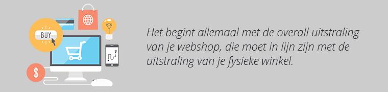 Het begint allemaal bij de uitstraling van je webshop, die moet in lijn zijn met de uitstraling van je fysieke winkel.